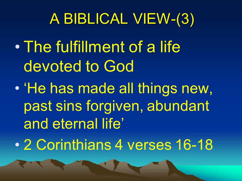 A BIBLICAL VIEW-(3) The fulfillment of a life devoted to God 'He has made all things new, past sins forgiven, abundant and eternal life' 2 Corinthians 4 verses 16-18