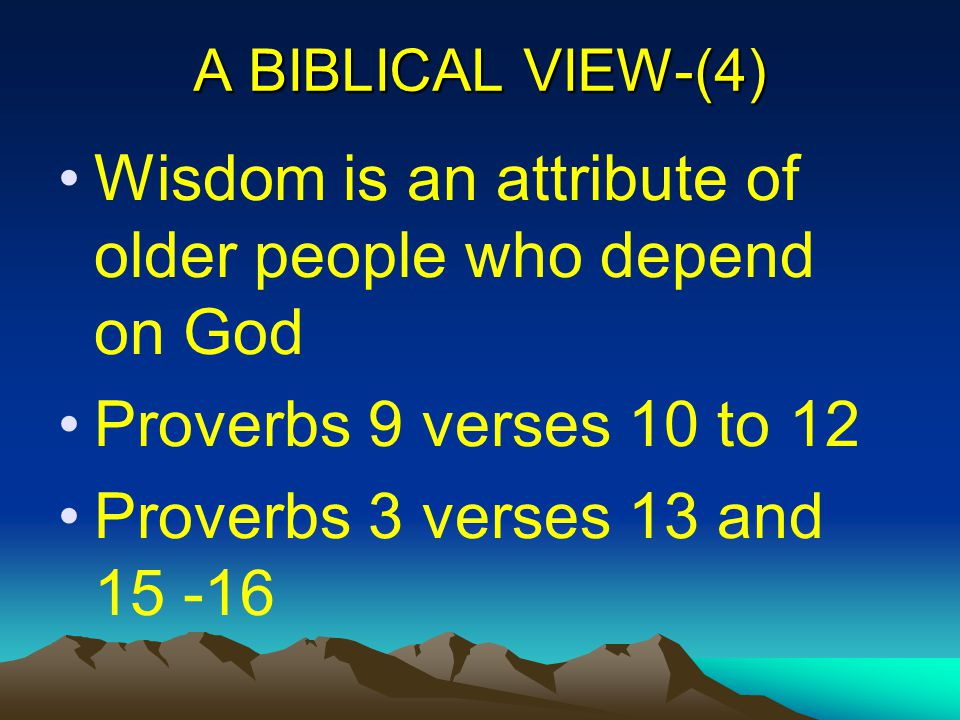 A BIBLICAL VIEW-(4) Wisdom is an attribute of older people who depend on God Proverbs 9 verses 10 to 12 Proverbs 3 verses 13 and 15 -16