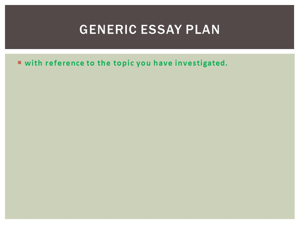  with reference to the topic you have investigated. GENERIC ESSAY PLAN