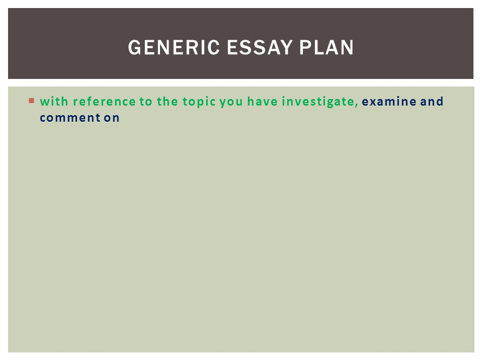  with reference to the topic you have investigate, examine and comment on GENERIC ESSAY PLAN