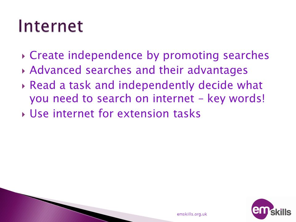  Create independence by promoting searches  Advanced searches and their advantages  Read a task and independently decide what you need to search on internet – key words.