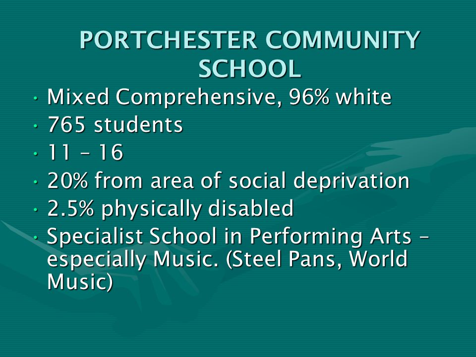PORTCHESTER COMMUNITY SCHOOL Mixed Comprehensive, 96% whiteMixed Comprehensive, 96% white 765 students765 students 11 – 1611 – 16 20% from area of social deprivation20% from area of social deprivation 2.5% physically disabled2.5% physically disabled Specialist School in Performing Arts – especially Music.