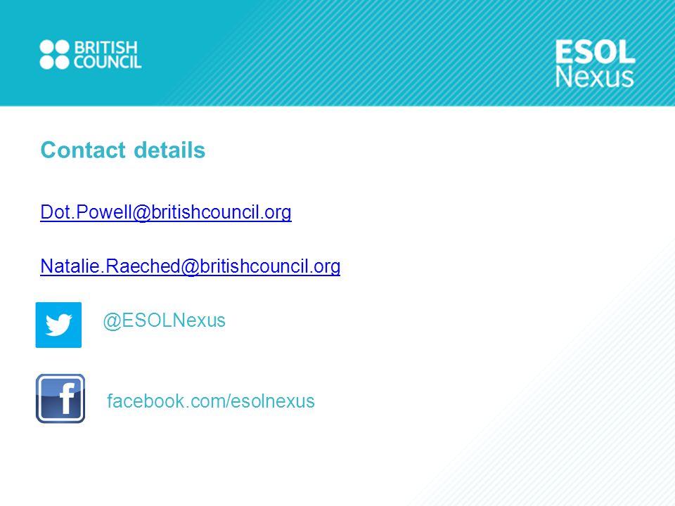 Contact details Dot.Powell@britishcouncil.org Natalie.Raeched@britishcouncil.org @ESOLNexus facebook.com/esolnexus