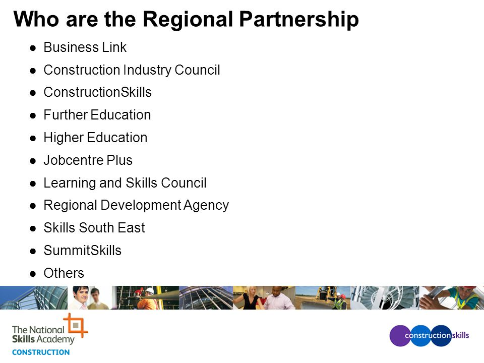 Who are the Regional Partnership ●Business Link ●Construction Industry Council ●ConstructionSkills ●Further Education ●Higher Education ●Jobcentre Plus ●Learning and Skills Council ●Regional Development Agency ●Skills South East ●SummitSkills ●Others