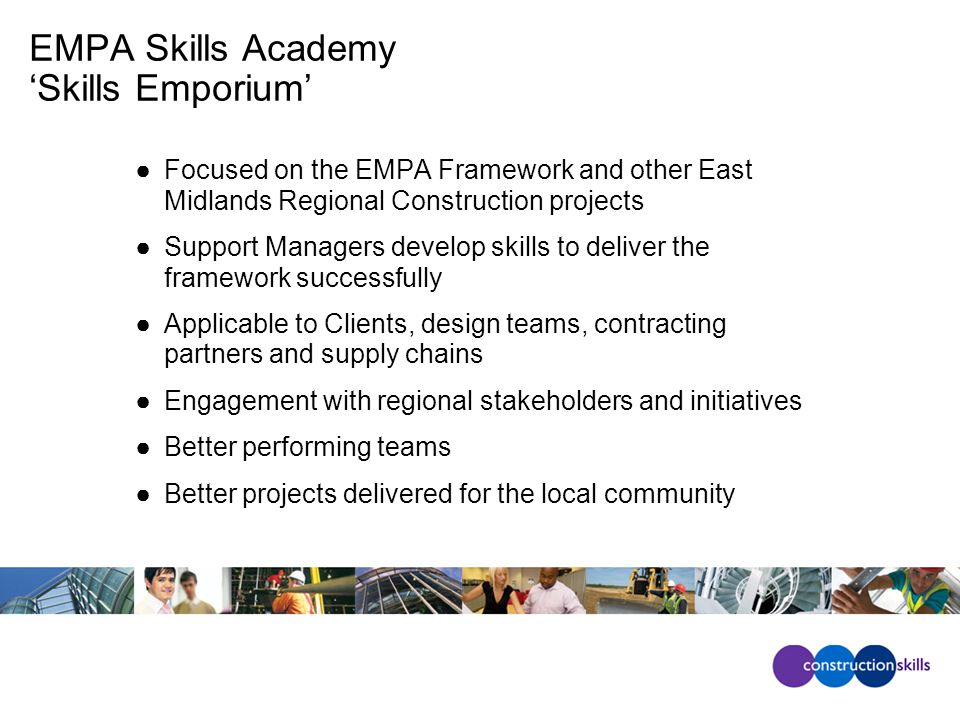 EMPA Skills Academy 'Skills Emporium' ●Focused on the EMPA Framework and other East Midlands Regional Construction projects ●Support Managers develop skills to deliver the framework successfully ●Applicable to Clients, design teams, contracting partners and supply chains ●Engagement with regional stakeholders and initiatives ●Better performing teams ●Better projects delivered for the local community