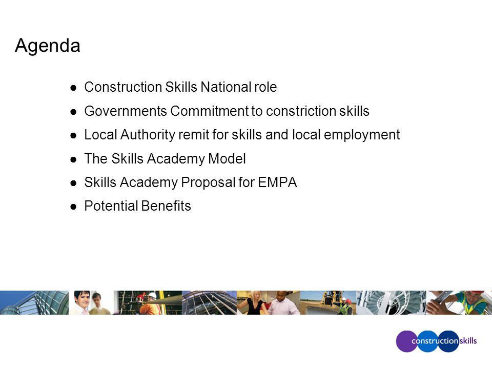 Agenda ●Construction Skills National role ●Governments Commitment to constriction skills ●Local Authority remit for skills and local employment ●The Skills Academy Model ●Skills Academy Proposal for EMPA ●Potential Benefits