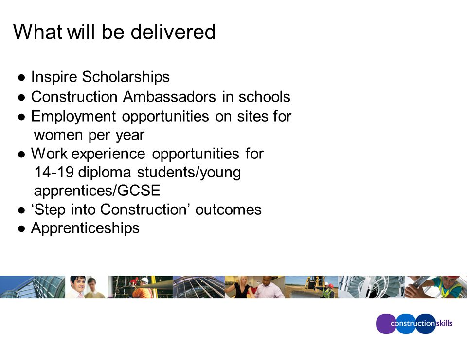 What will be delivered ●Inspire Scholarships ●Construction Ambassadors in schools ●Employment opportunities on sites for women per year ●Work experience opportunities for 14-19 diploma students/young apprentices/GCSE ●'Step into Construction' outcomes ●Apprenticeships