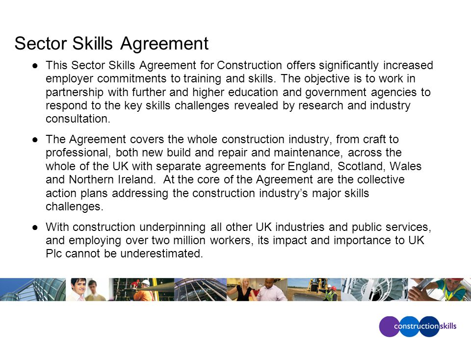 Sector Skills Agreement ●This Sector Skills Agreement for Construction offers significantly increased employer commitments to training and skills.