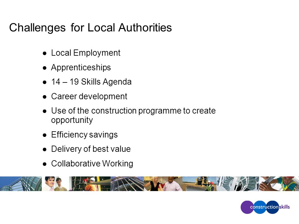 Challenges for Local Authorities ●Local Employment ●Apprenticeships ●14 – 19 Skills Agenda ●Career development ●Use of the construction programme to create opportunity ●Efficiency savings ●Delivery of best value ●Collaborative Working