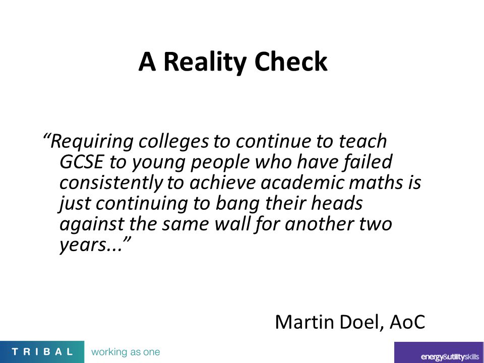 """Requiring colleges to continue to teach GCSE to young people who have failed consistently to achieve academic maths is just continuing to bang their"