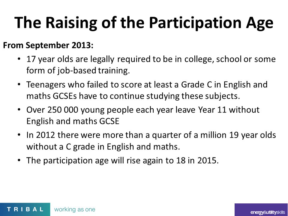 The Raising of the Participation Age From September 2013: 17 year olds are legally required to be in college, school or some form of job-based trainin