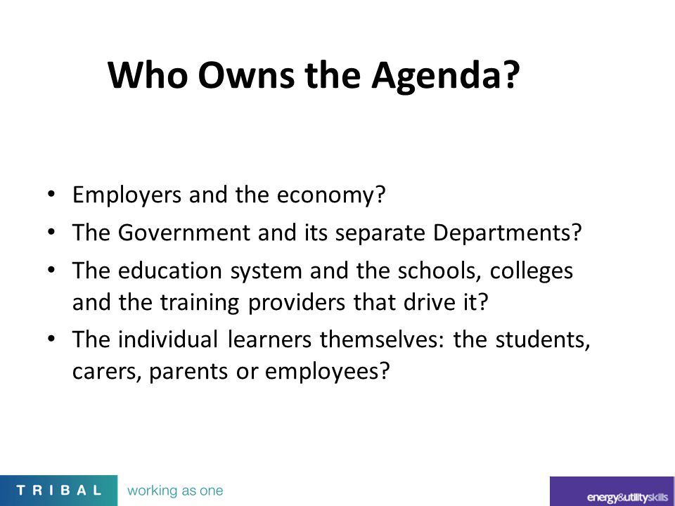 Employers and the economy? The Government and its separate Departments? The education system and the schools, colleges and the training providers that