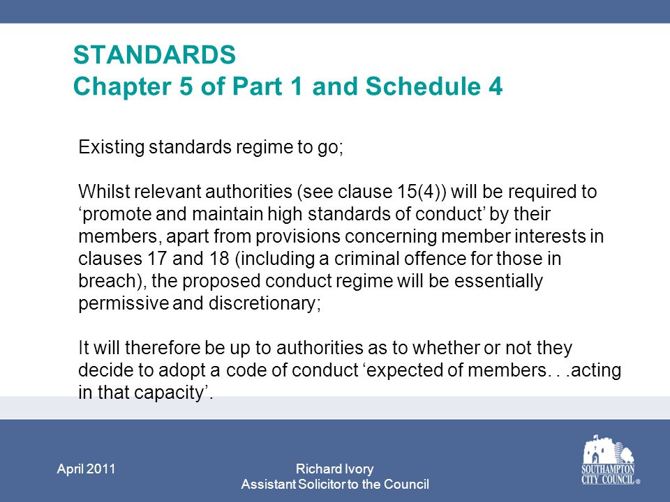 April 2011Richard Ivory Assistant Solicitor to the Council STANDARDS Chapter 5 of Part 1 and Schedule 4 Existing standards regime to go; Whilst relevant authorities (see clause 15(4)) will be required to 'promote and maintain high standards of conduct' by their members, apart from provisions concerning member interests in clauses 17 and 18 (including a criminal offence for those in breach), the proposed conduct regime will be essentially permissive and discretionary; It will therefore be up to authorities as to whether or not they decide to adopt a code of conduct 'expected of members...acting in that capacity'.