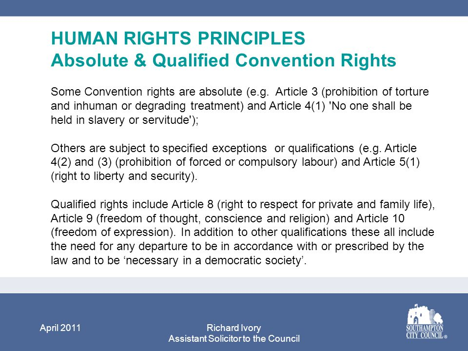 April 2011Richard Ivory Assistant Solicitor to the Council HUMAN RIGHTS PRINCIPLES Absolute & Qualified Convention Rights Some Convention rights are absolute (e.g.