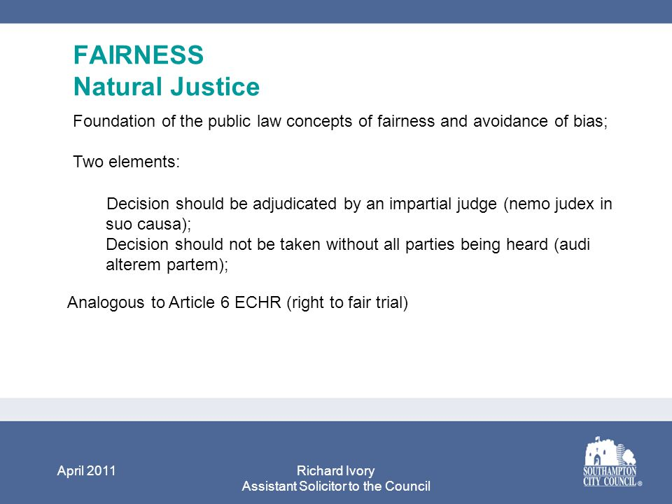 April 2011Richard Ivory Assistant Solicitor to the Council FAIRNESS Natural Justice Foundation of the public law concepts of fairness and avoidance of bias; Two elements: Decision should be adjudicated by an impartial judge (nemo judex in suo causa); Decision should not be taken without all parties being heard (audi alterem partem); Analogous to Article 6 ECHR (right to fair trial)
