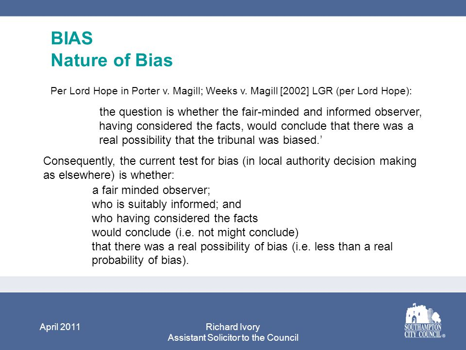 April 2011Richard Ivory Assistant Solicitor to the Council BIAS Nature of Bias Per Lord Hope in Porter v.