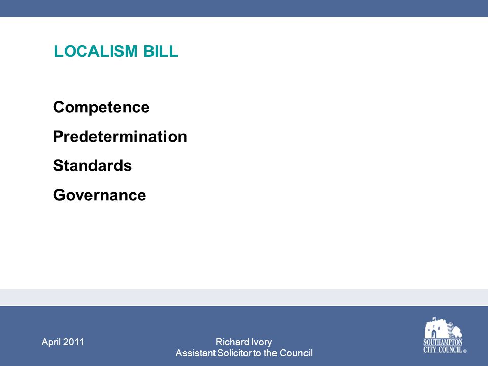 April 2011Richard Ivory Assistant Solicitor to the Council LOCALISM BILL Competence Predetermination Standards Governance