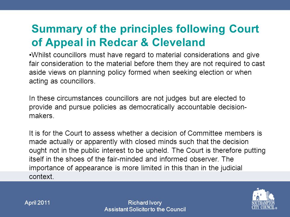 April 2011Richard Ivory Assistant Solicitor to the Council Summary of the principles following Court of Appeal in Redcar & Cleveland Whilst councillors must have regard to material considerations and give fair consideration to the material before them they are not required to cast aside views on planning policy formed when seeking election or when acting as councillors.
