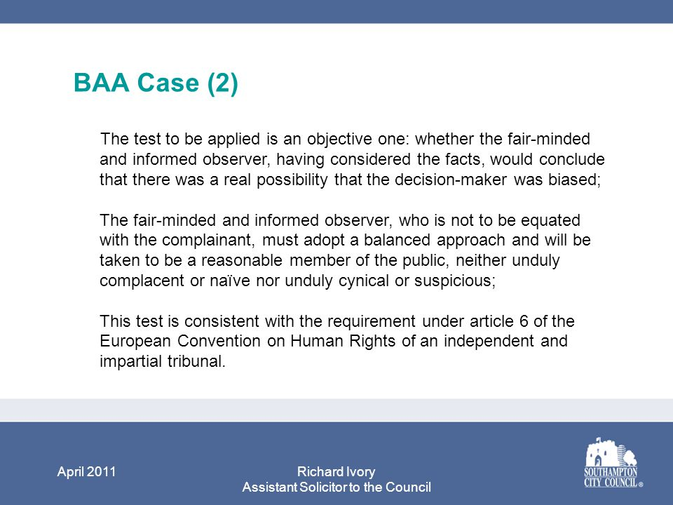 April 2011Richard Ivory Assistant Solicitor to the Council BAA Case (2) The test to be applied is an objective one: whether the fair-minded and informed observer, having considered the facts, would conclude that there was a real possibility that the decision-maker was biased; The fair-minded and informed observer, who is not to be equated with the complainant, must adopt a balanced approach and will be taken to be a reasonable member of the public, neither unduly complacent or naïve nor unduly cynical or suspicious; This test is consistent with the requirement under article 6 of the European Convention on Human Rights of an independent and impartial tribunal.