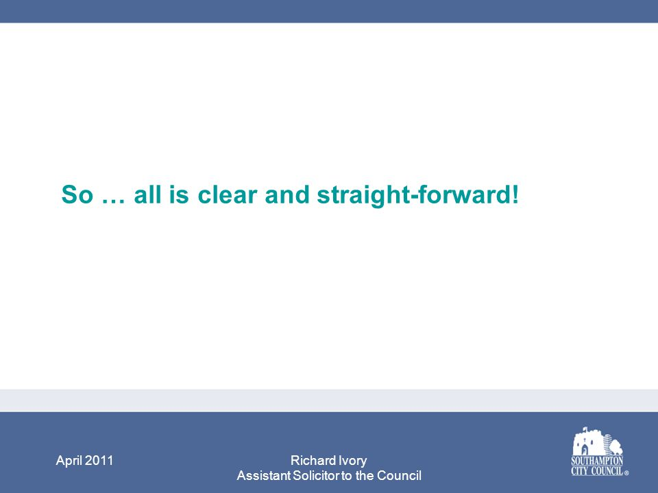 April 2011Richard Ivory Assistant Solicitor to the Council So … all is clear and straight-forward!