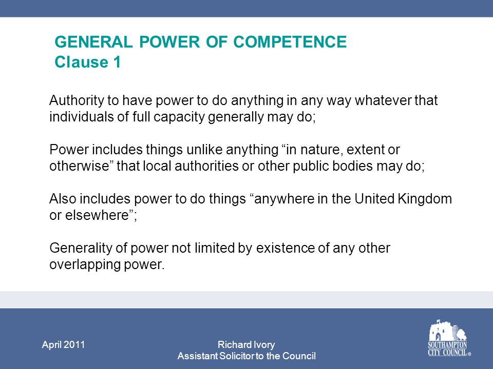 April 2011Richard Ivory Assistant Solicitor to the Council GENERAL POWER OF COMPETENCE Clause 1 Authority to have power to do anything in any way whatever that individuals of full capacity generally may do; Power includes things unlike anything in nature, extent or otherwise that local authorities or other public bodies may do; Also includes power to do things anywhere in the United Kingdom or elsewhere ; Generality of power not limited by existence of any other overlapping power.