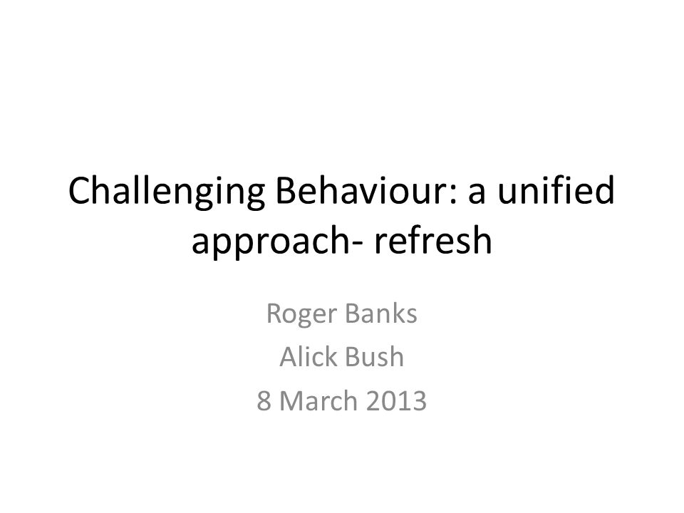 Challenging Behaviour: a unified approach- refresh Roger Banks Alick Bush 8 March 2013