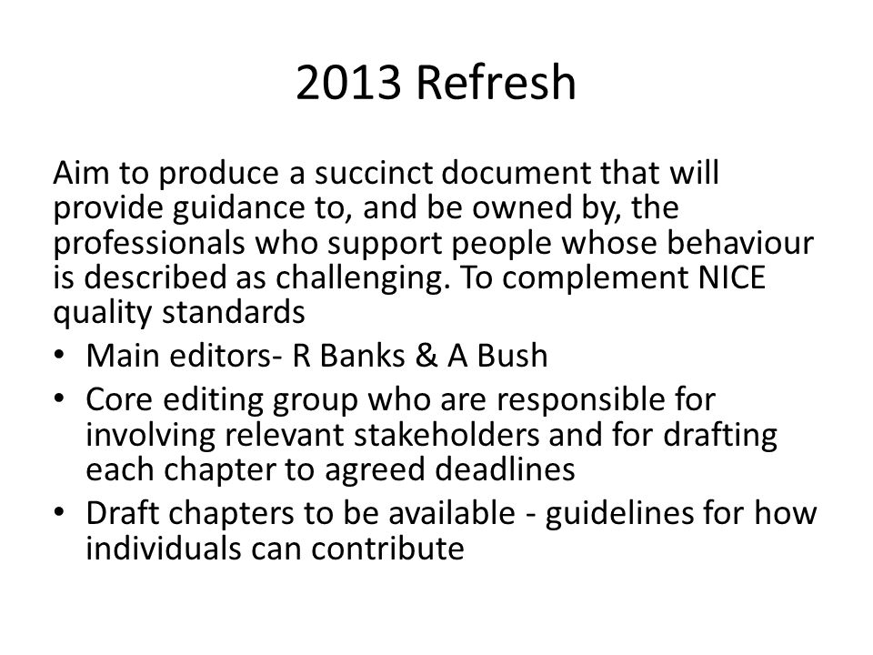 2013 Refresh Aim to produce a succinct document that will provide guidance to, and be owned by, the professionals who support people whose behaviour i