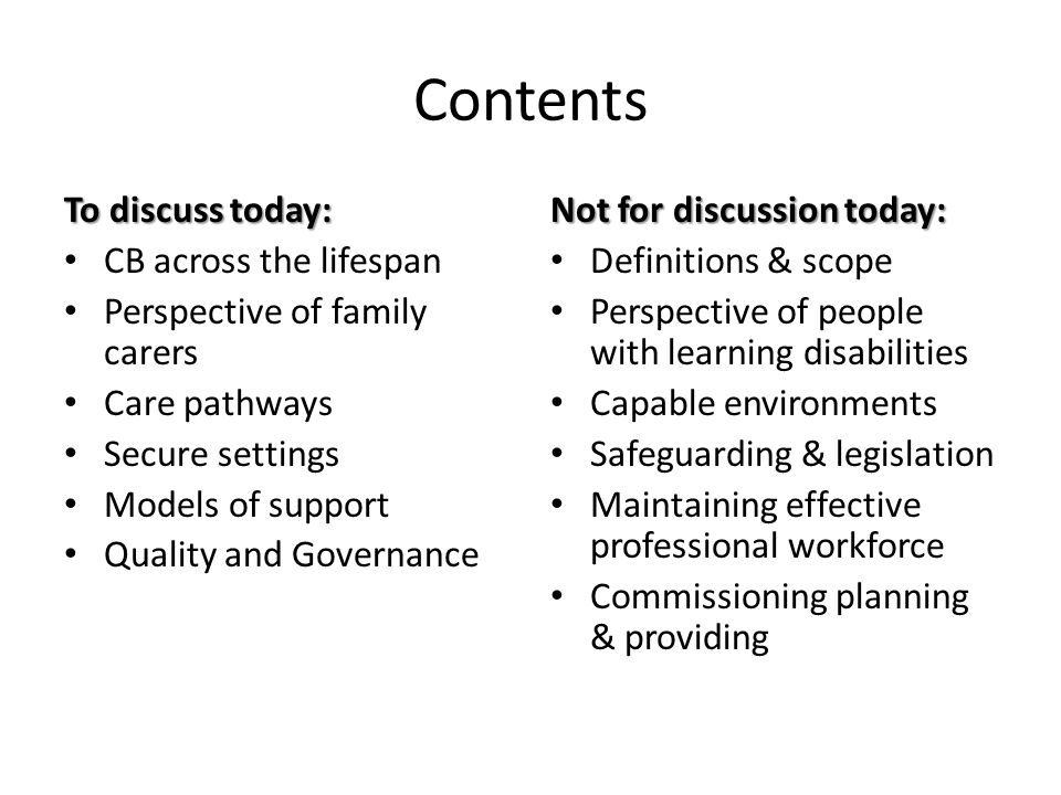 Contents To discuss today: CB across the lifespan Perspective of family carers Care pathways Secure settings Models of support Quality and Governance
