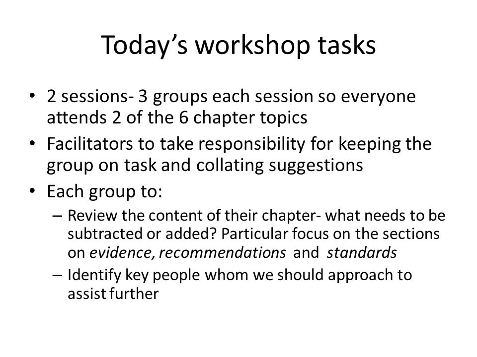 Today's workshop tasks 2 sessions- 3 groups each session so everyone attends 2 of the 6 chapter topics Facilitators to take responsibility for keeping