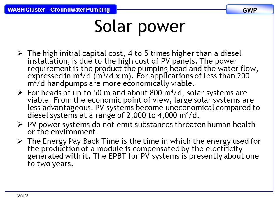 WASH Cluster – Groundwater Pumping GWP GWP3 Solar power  The high initial capital cost, 4 to 5 times higher than a diesel installation, is due to the high cost of PV panels.