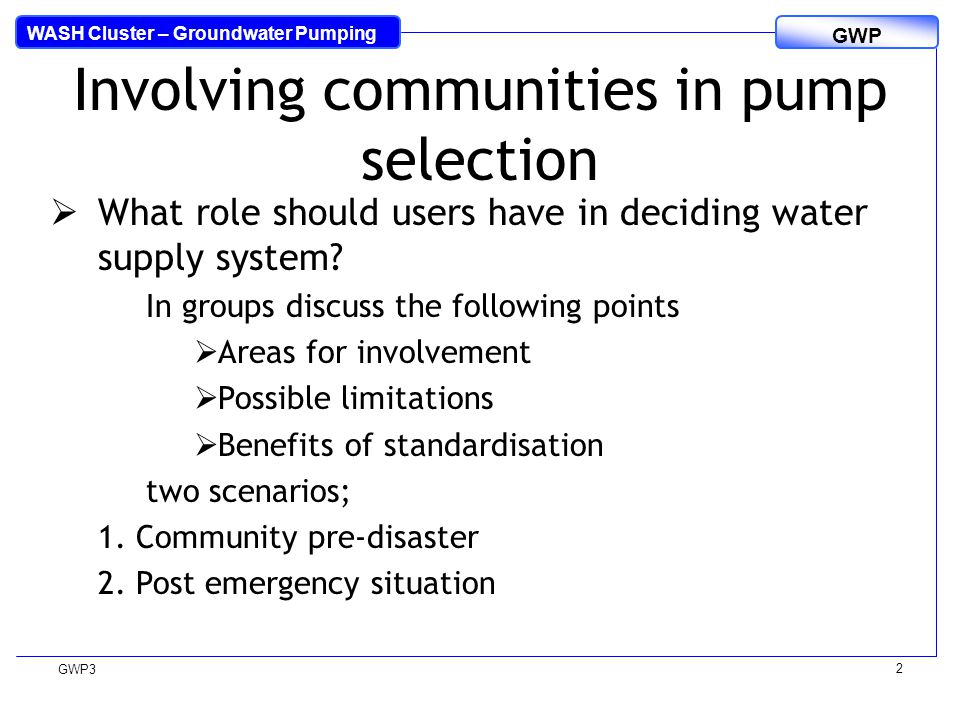 WASH Cluster – Groundwater Pumping GWP GWP3 2  What role should users have in deciding water supply system? In groups discuss the following points 
