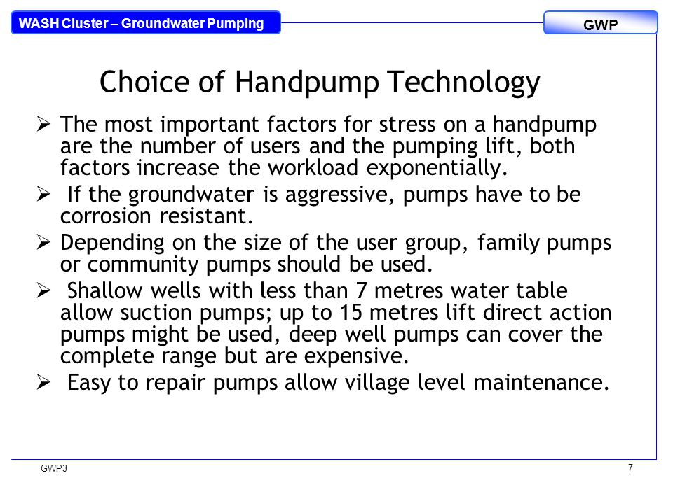 WASH Cluster – Groundwater Pumping GWP GWP3 7 Choice of Handpump Technology  The most important factors for stress on a handpump are the number of users and the pumping lift, both factors increase the workload exponentially.