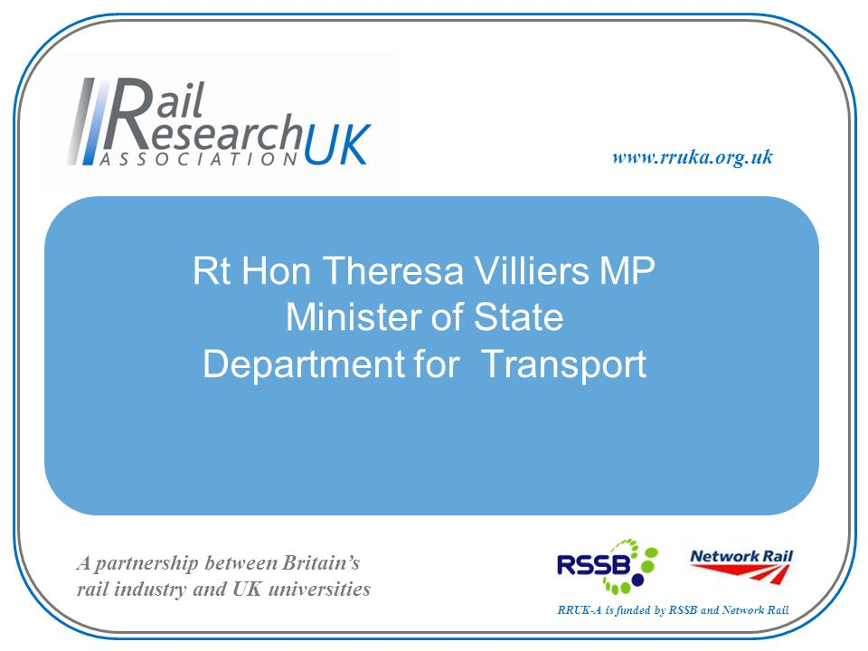 RRUK-A is funded by RSSB and Network Rail A partnership between Britain's rail industry and UK universities www.rruka.org.uk Rt Hon Theresa Villiers MP Minister of State Department for Transport