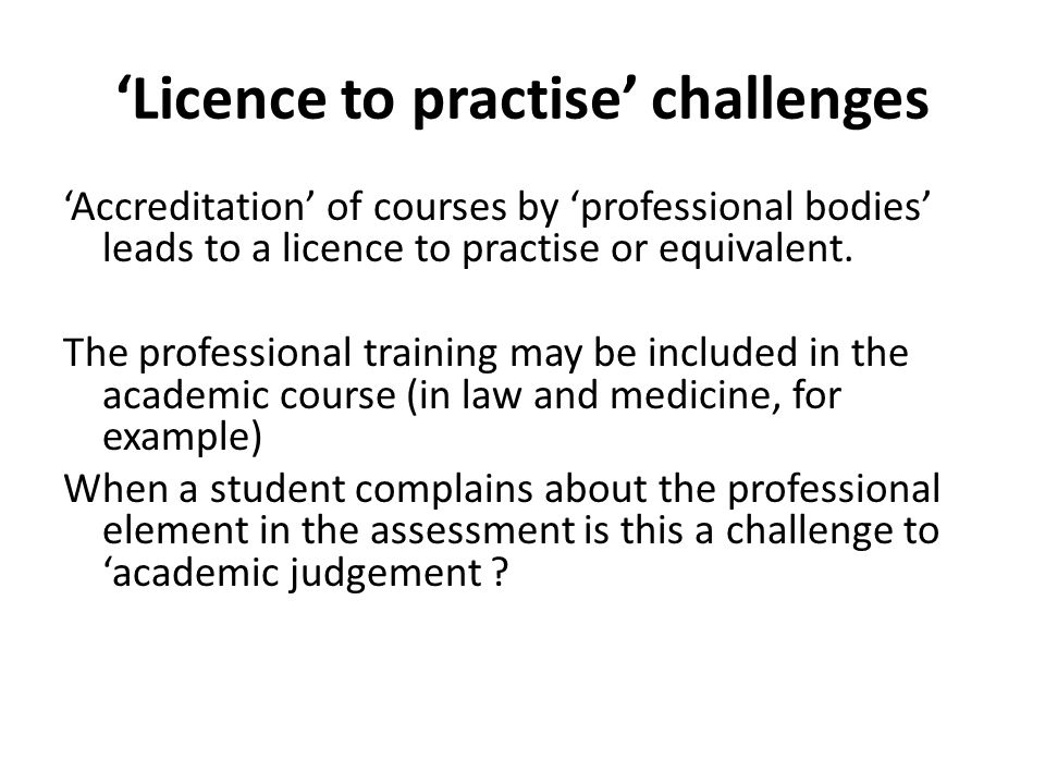 'Licence to practise' challenges 'Accreditation' of courses by 'professional bodies' leads to a licence to practise or equivalent.