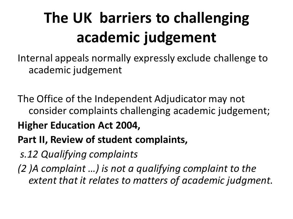 The UK barriers to challenging academic judgement Internal appeals normally expressly exclude challenge to academic judgement The Office of the Independent Adjudicator may not consider complaints challenging academic judgement; Higher Education Act 2004, Part II, Review of student complaints, s.12 Qualifying complaints (2 )A complaint …) is not a qualifying complaint to the extent that it relates to matters of academic judgment.