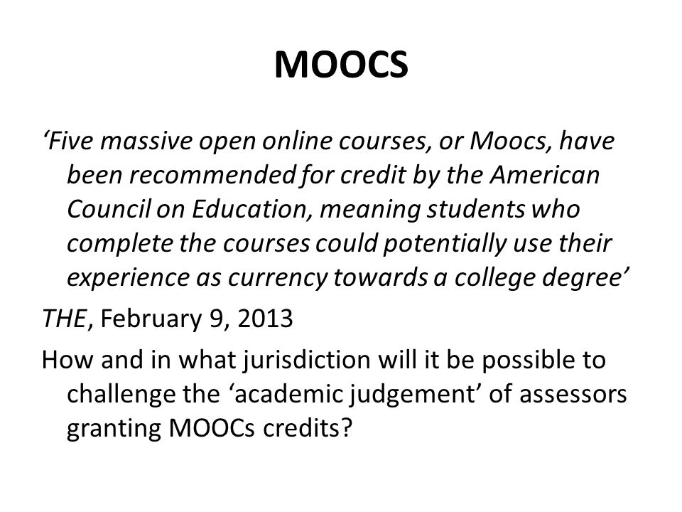 MOOCS 'Five massive open online courses, or Moocs, have been recommended for credit by the American Council on Education, meaning students who complete the courses could potentially use their experience as currency towards a college degree' THE, February 9, 2013 How and in what jurisdiction will it be possible to challenge the 'academic judgement' of assessors granting MOOCs credits