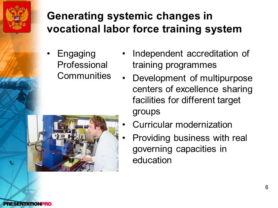 Generating systemic changes in vocational labor force training system Engaging Professional Communities Independent accreditation of training programmes Development of multipurpose centers of excellence sharing facilities for different target groups Curricular modernization Providing business with real governing capacities in education 6