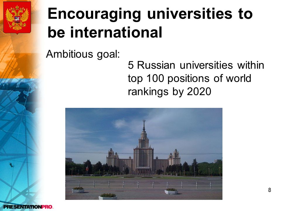 Encouraging universities to be international Ambitious goal: 5 Russian universities within top 100 positions of world rankings by 2020 8