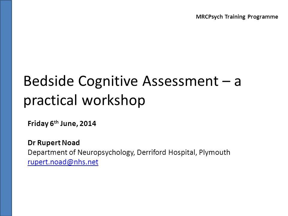 Bedside Cognitive Assessment – a practical workshop Friday 6 th June, 2014 Dr Rupert Noad Department of Neuropsychology, Derriford Hospital, Plymouth rupert.noad@nhs.net MRCPsych Training Programme