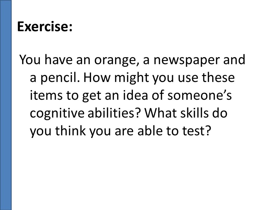 Exercise: You have an orange, a newspaper and a pencil. How might you use these items to get an idea of someone's cognitive abilities? What skills do