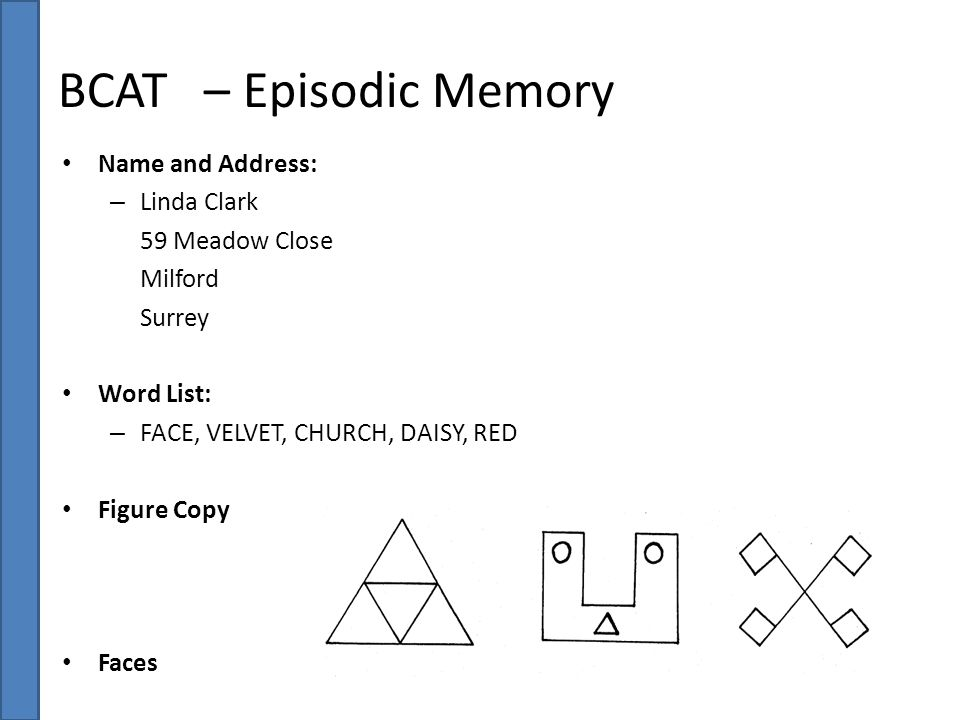 BCAT – Episodic Memory Name and Address: – Linda Clark 59 Meadow Close Milford Surrey Word List: – FACE, VELVET, CHURCH, DAISY, RED Figure Copy Faces