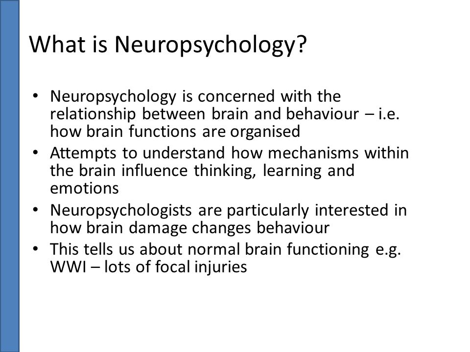 What is Neuropsychology? Neuropsychology is concerned with the relationship between brain and behaviour – i.e. how brain functions are organised Attem