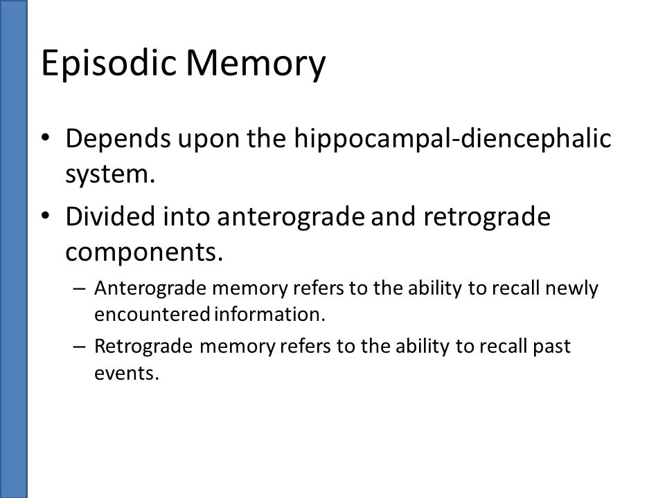 Episodic Memory Depends upon the hippocampal-diencephalic system. Divided into anterograde and retrograde components. – Anterograde memory refers to t