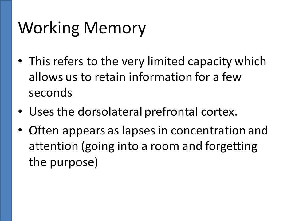 Working Memory This refers to the very limited capacity which allows us to retain information for a few seconds Uses the dorsolateral prefrontal corte