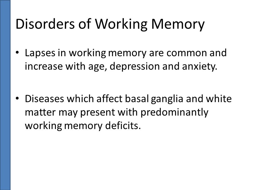 Disorders of Working Memory Lapses in working memory are common and increase with age, depression and anxiety. Diseases which affect basal ganglia and