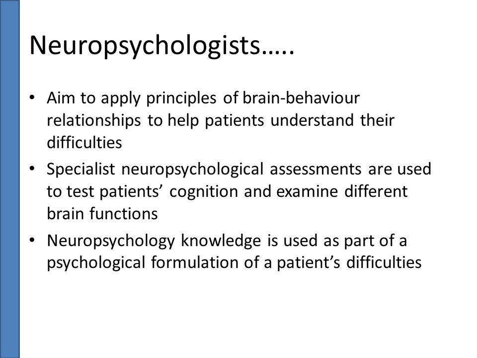 Neuropsychologists….. Aim to apply principles of brain-behaviour relationships to help patients understand their difficulties Specialist neuropsycholo