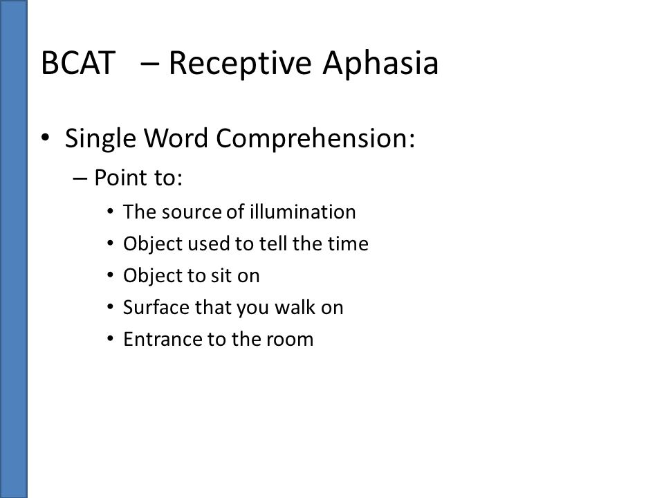 BCAT – Receptive Aphasia Single Word Comprehension: – Point to: The source of illumination Object used to tell the time Object to sit on Surface that