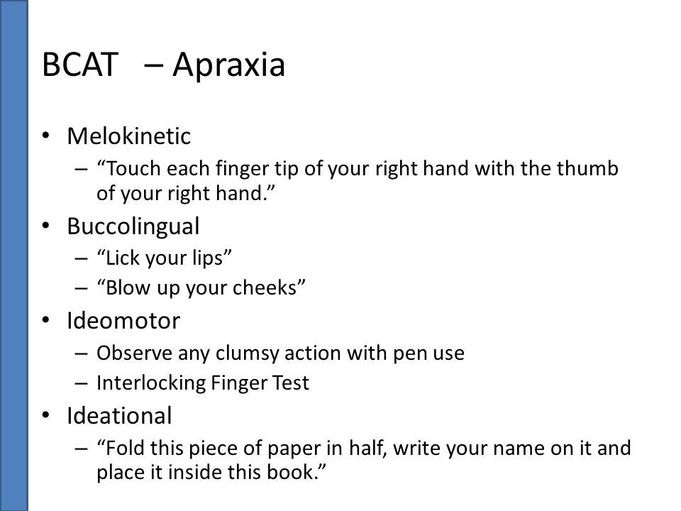 "BCAT – Apraxia Melokinetic – ""Touch each finger tip of your right hand with the thumb of your right hand."" Buccolingual – ""Lick your lips"" – ""Blow up"
