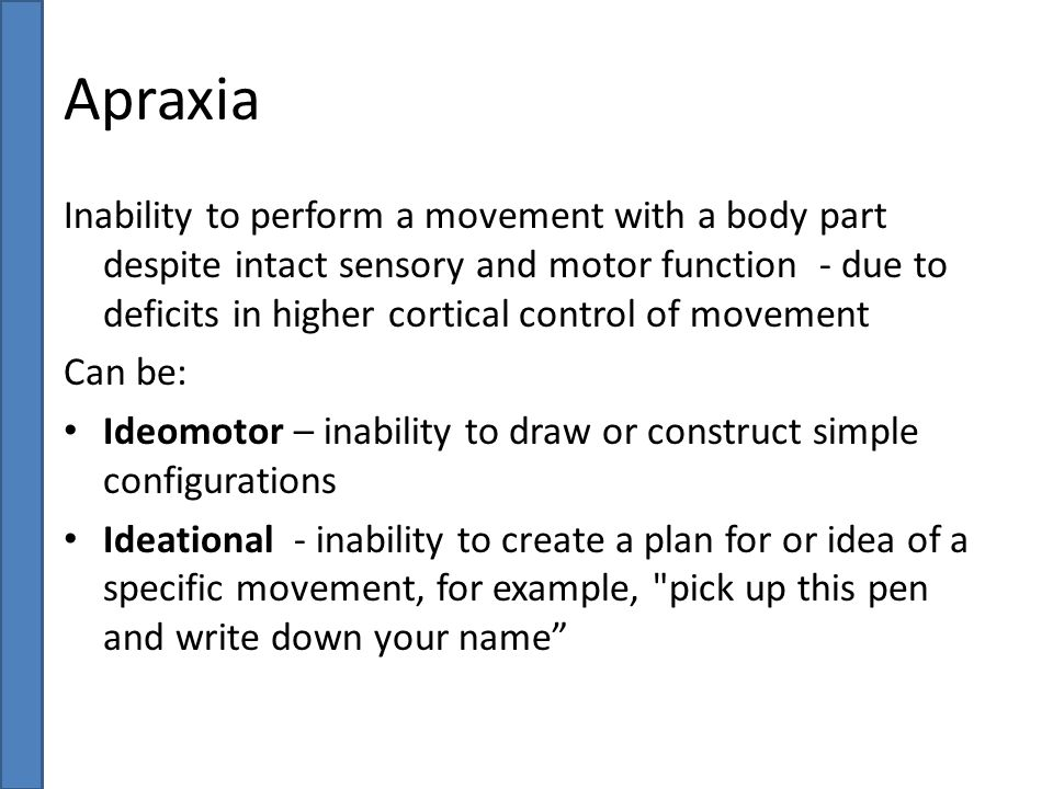 Apraxia Inability to perform a movement with a body part despite intact sensory and motor function - due to deficits in higher cortical control of mov