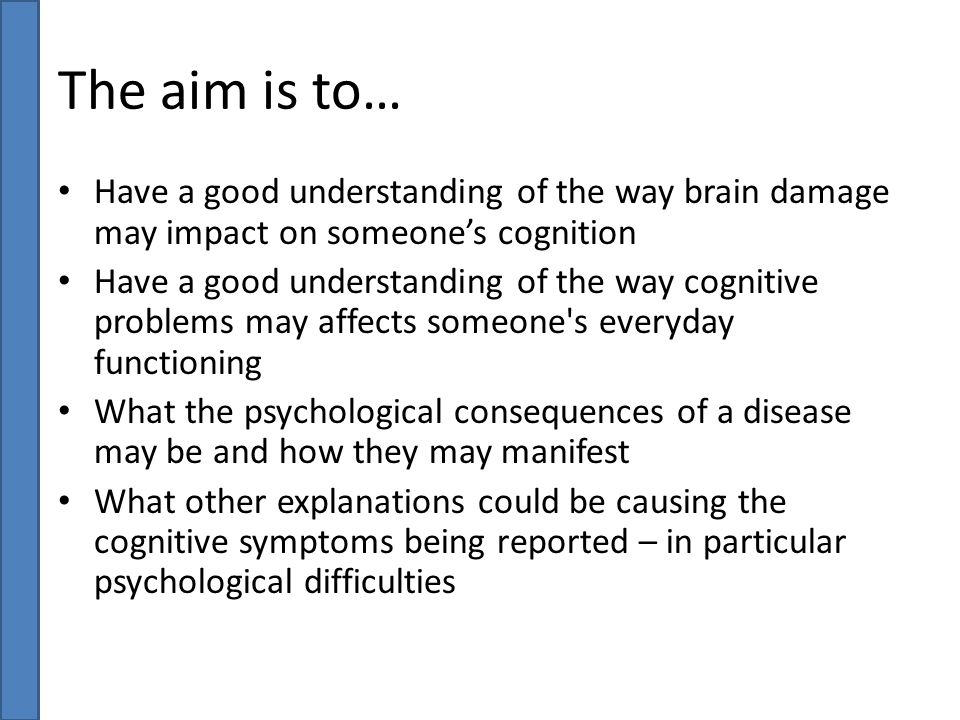 The aim is to… Have a good understanding of the way brain damage may impact on someone's cognition Have a good understanding of the way cognitive prob